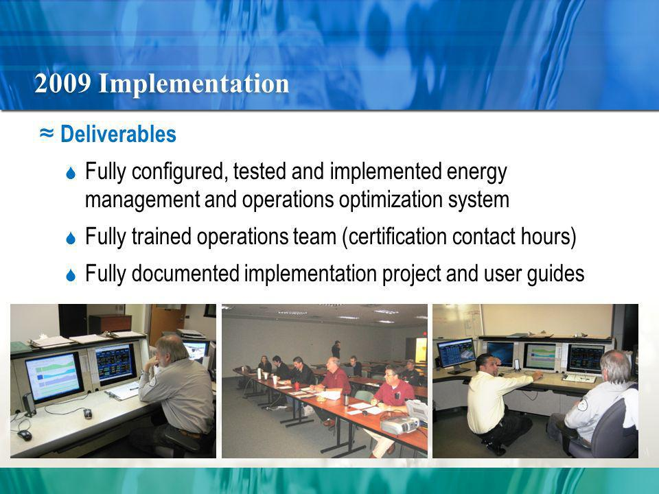 2009 Implementation Deliverables Fully configured, tested and implemented energy management and operations optimization system Fully trained operations team (certification contact hours) Fully documented implementation project and user guides