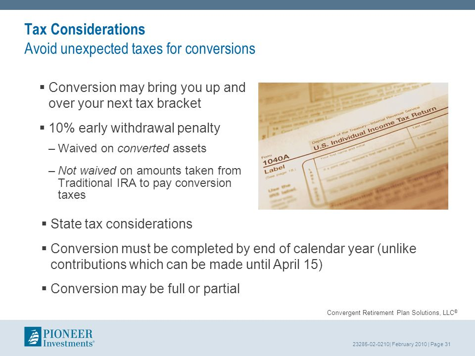 23285-02-0210| February 2010 | Page 31 Tax Considerations Avoid unexpected taxes for conversions Conversion may bring you up and over your next tax bracket 10% early withdrawal penalty –Waived on converted assets –Not waived on amounts taken from Traditional IRA to pay conversion taxes Convergent Retirement Plan Solutions, LLC © State tax considerations Conversion must be completed by end of calendar year (unlike contributions which can be made until April 15) Conversion may be full or partial
