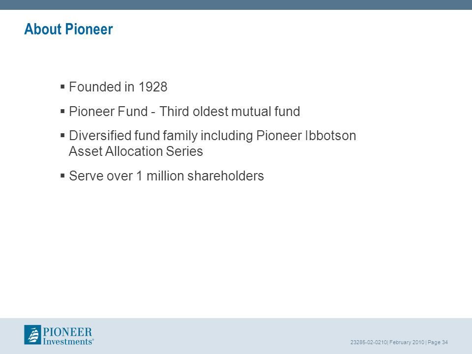 23285-02-0210| February 2010 | Page 34 About Pioneer Founded in 1928 Pioneer Fund - Third oldest mutual fund Diversified fund family including Pioneer Ibbotson Asset Allocation Series Serve over 1 million shareholders
