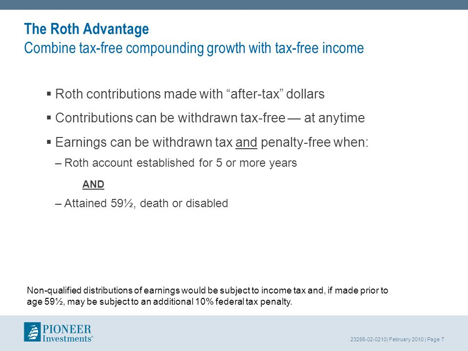 23285-02-0210| February 2010 | Page 7 The Roth Advantage Combine tax-free compounding growth with tax-free income Roth contributions made with after-tax dollars Contributions can be withdrawn tax-free at anytime Earnings can be withdrawn tax and penalty-free when: –Roth account established for 5 or more years AND –Attained 59½, death or disabled Non-qualified distributions of earnings would be subject to income tax and, if made prior to age 59½, may be subject to an additional 10% federal tax penalty.
