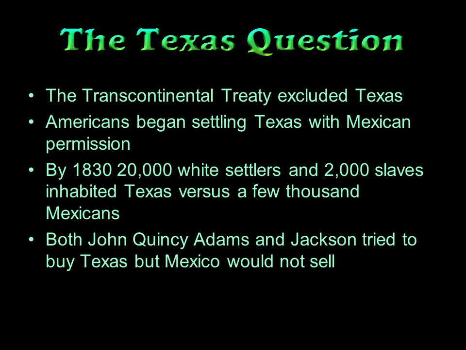 The Transcontinental Treaty excluded Texas Americans began settling Texas with Mexican permission By ,000 white settlers and 2,000 slaves inhabited Texas versus a few thousand Mexicans Both John Quincy Adams and Jackson tried to buy Texas but Mexico would not sell