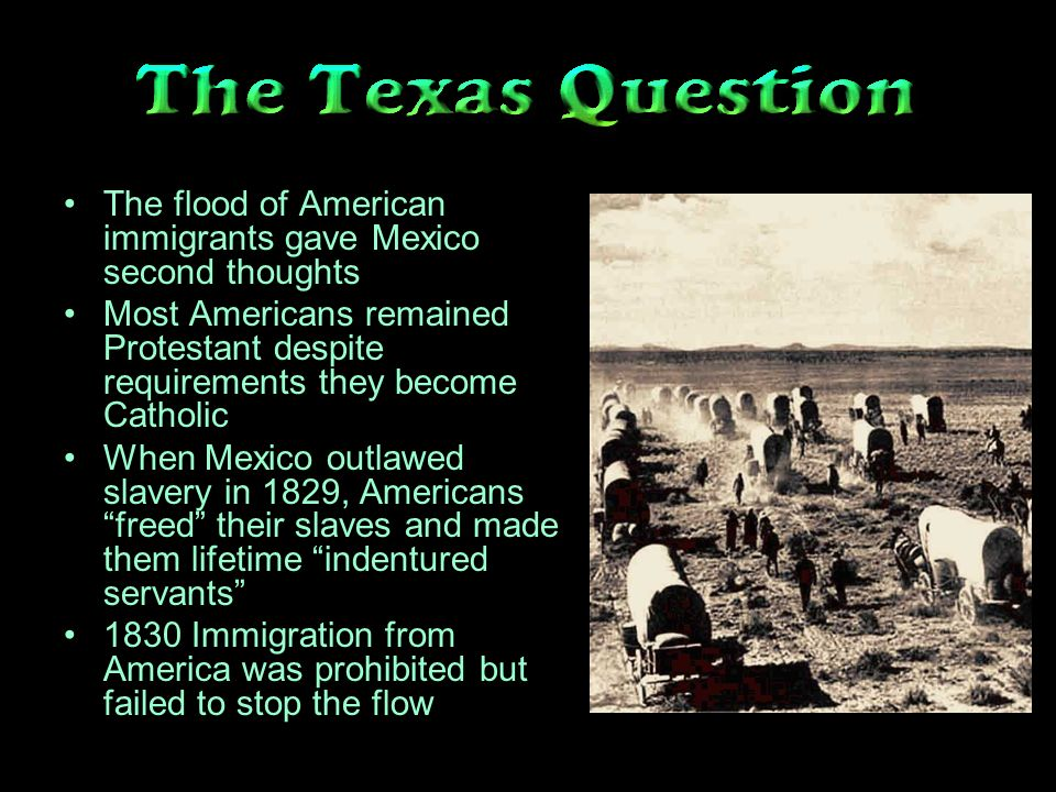 The flood of American immigrants gave Mexico second thoughts Most Americans remained Protestant despite requirements they become Catholic When Mexico outlawed slavery in 1829, Americans freed their slaves and made them lifetime indentured servants 1830 Immigration from America was prohibited but failed to stop the flow