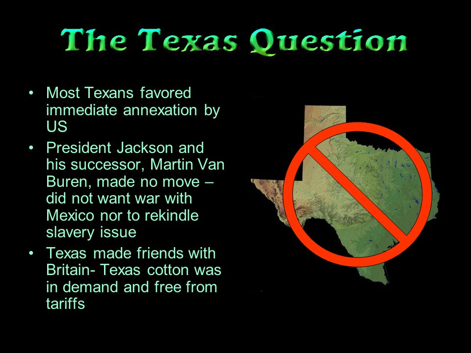 Most Texans favored immediate annexation by US President Jackson and his successor, Martin Van Buren, made no move – did not want war with Mexico nor to rekindle slavery issue Texas made friends with Britain- Texas cotton was in demand and free from tariffs