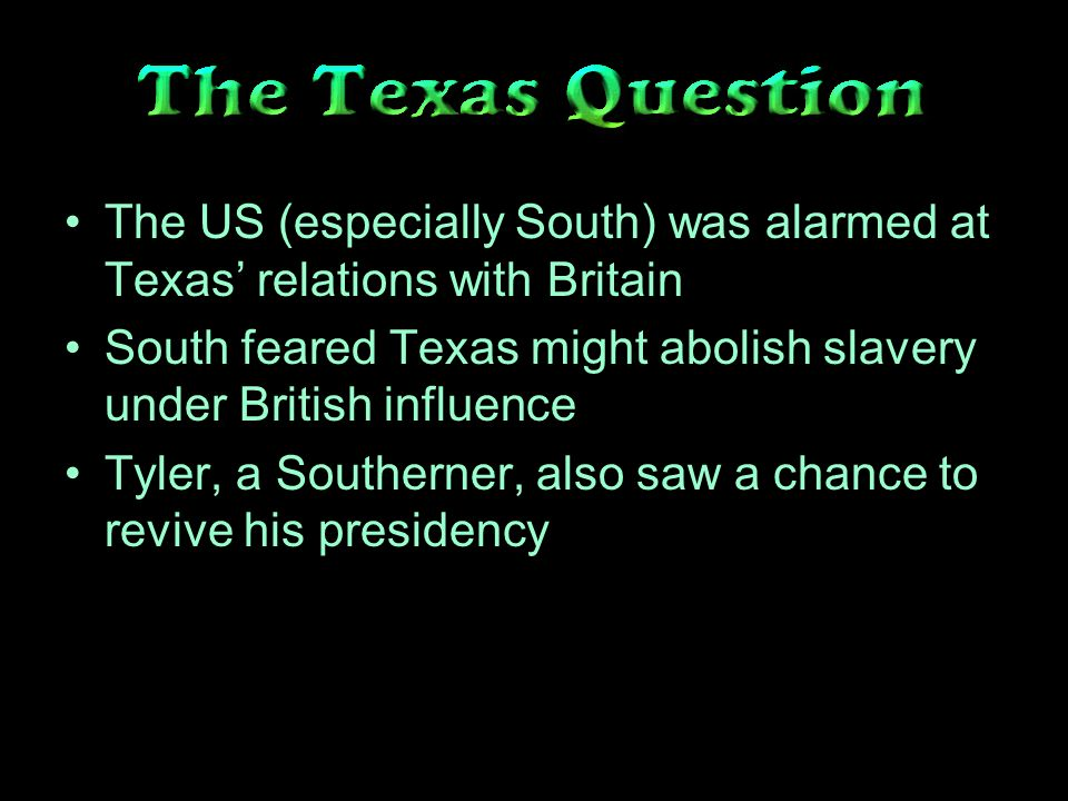 The US (especially South) was alarmed at Texas relations with Britain South feared Texas might abolish slavery under British influence Tyler, a Southerner, also saw a chance to revive his presidency