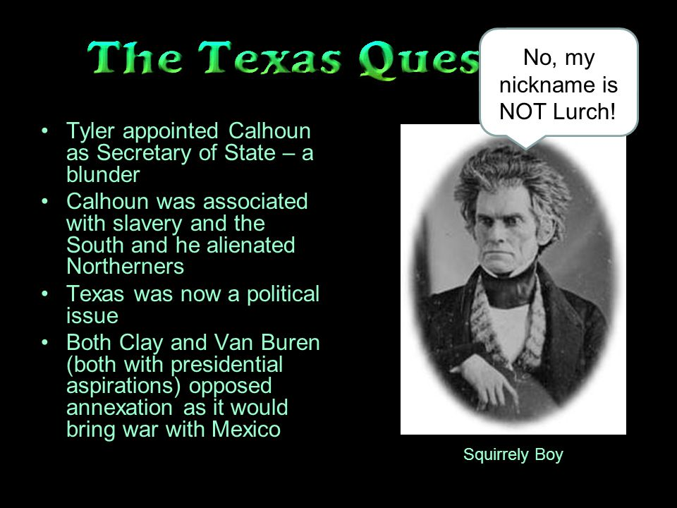 Tyler appointed Calhoun as Secretary of State – a blunder Calhoun was associated with slavery and the South and he alienated Northerners Texas was now a political issue Both Clay and Van Buren (both with presidential aspirations) opposed annexation as it would bring war with Mexico Squirrely Boy No, my nickname is NOT Lurch!