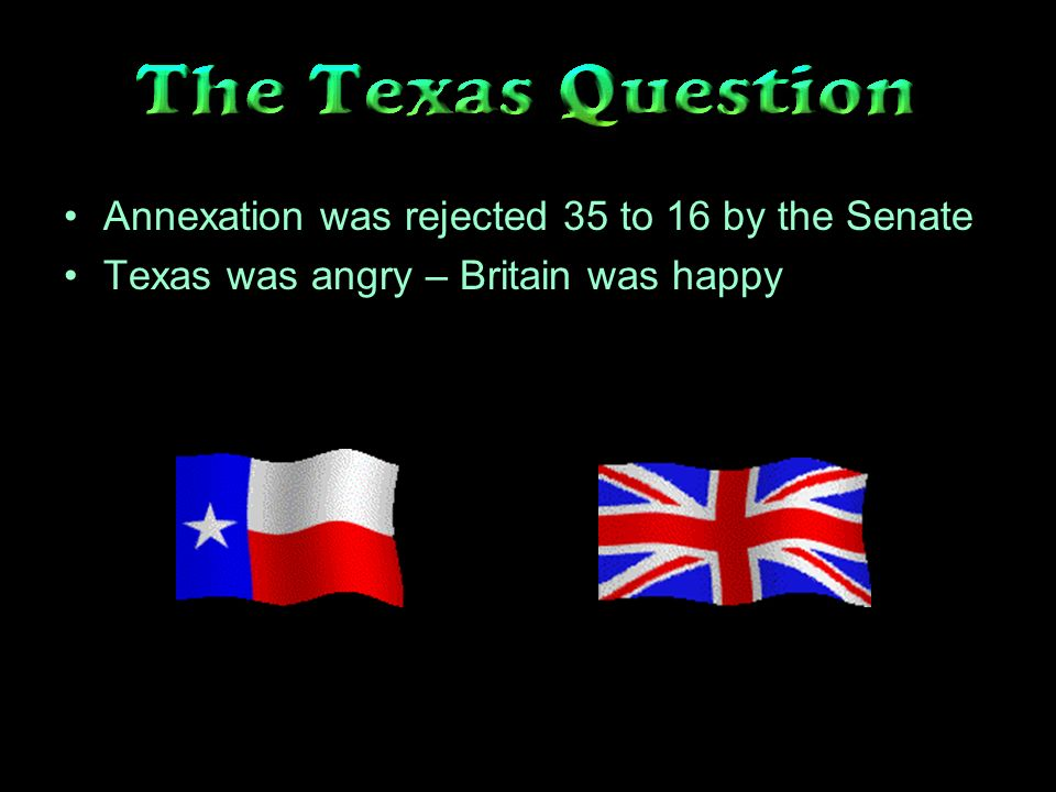 Annexation was rejected 35 to 16 by the Senate Texas was angry – Britain was happy