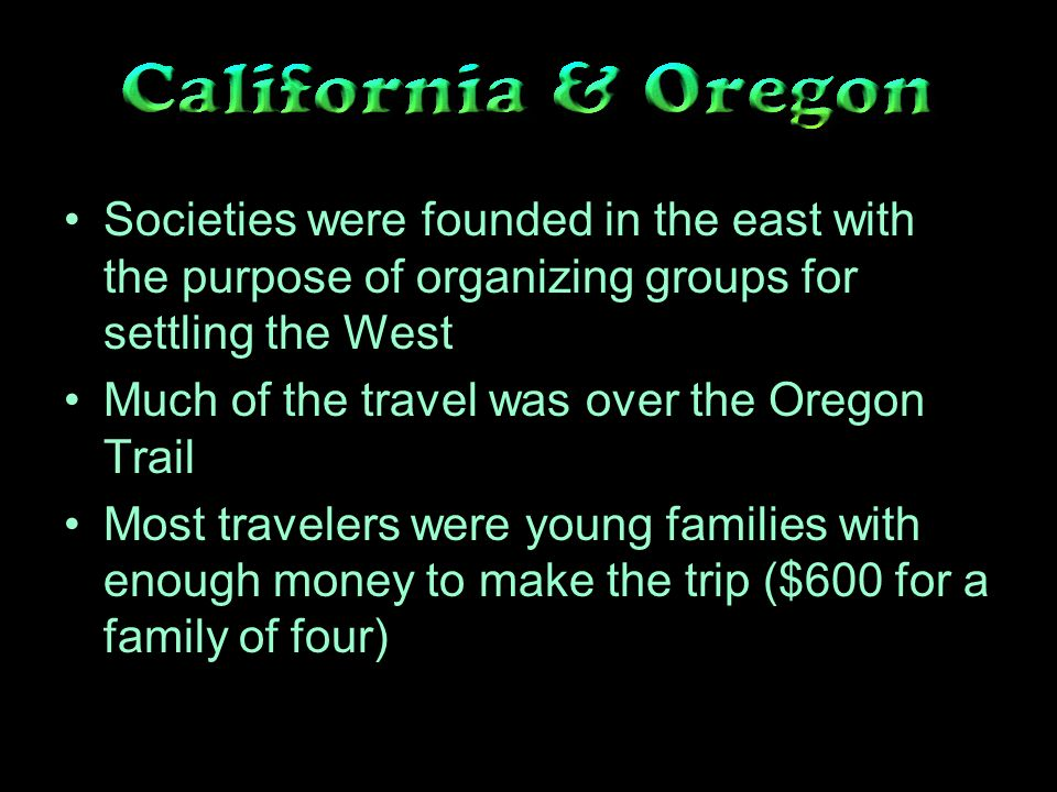 Societies were founded in the east with the purpose of organizing groups for settling the West Much of the travel was over the Oregon Trail Most travelers were young families with enough money to make the trip ($600 for a family of four)