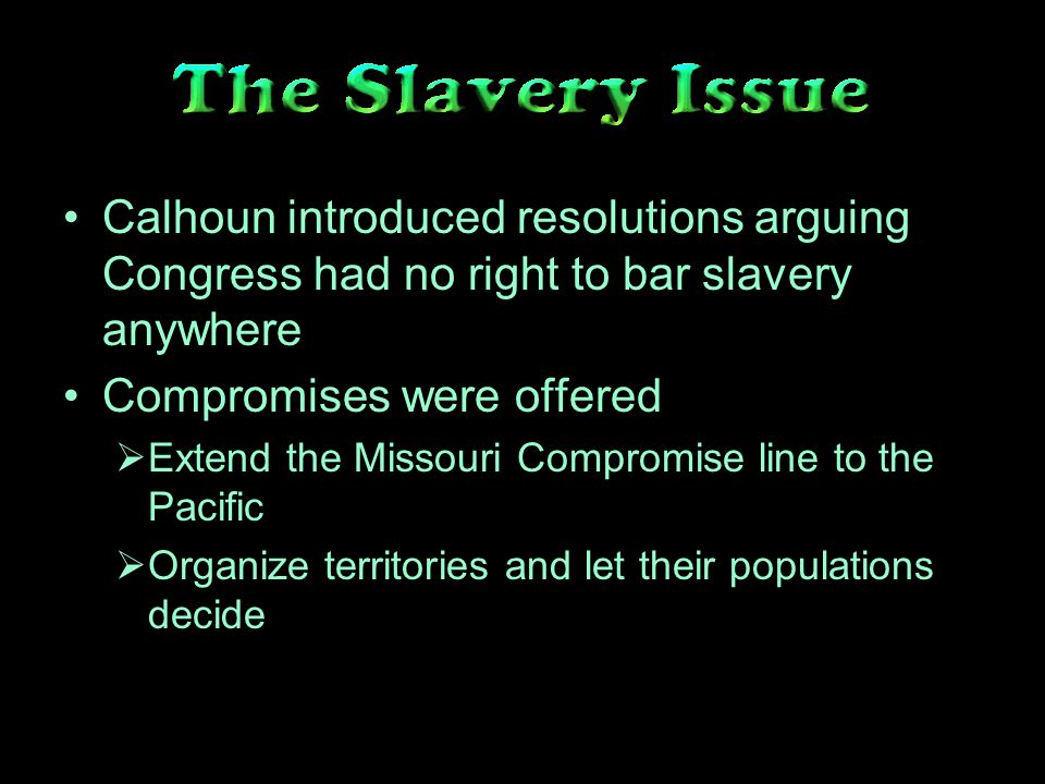 Calhoun introduced resolutions arguing Congress had no right to bar slavery anywhere Compromises were offered Extend the Missouri Compromise line to the Pacific Organize territories and let their populations decide