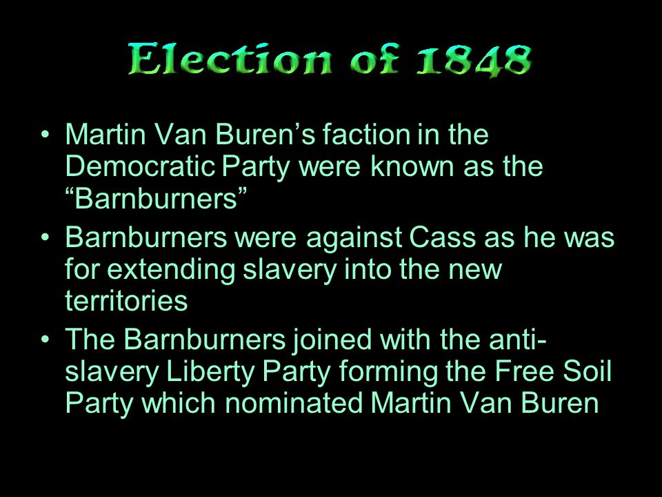 Martin Van Burens faction in the Democratic Party were known as the Barnburners Barnburners were against Cass as he was for extending slavery into the new territories The Barnburners joined with the anti- slavery Liberty Party forming the Free Soil Party which nominated Martin Van Buren