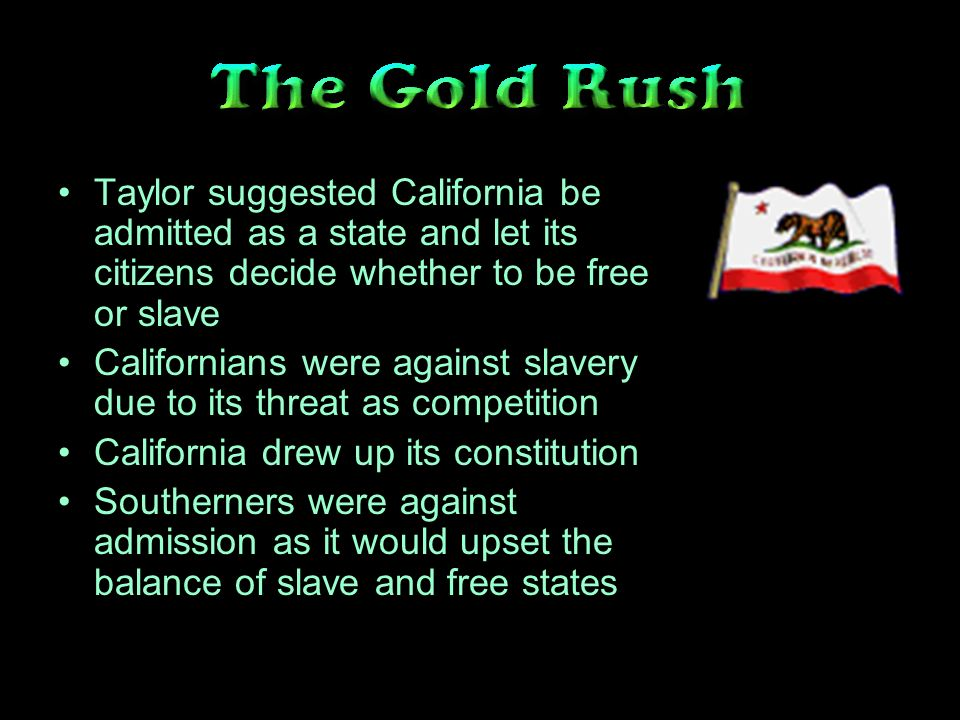 Taylor suggested California be admitted as a state and let its citizens decide whether to be free or slave Californians were against slavery due to its threat as competition California drew up its constitution Southerners were against admission as it would upset the balance of slave and free states