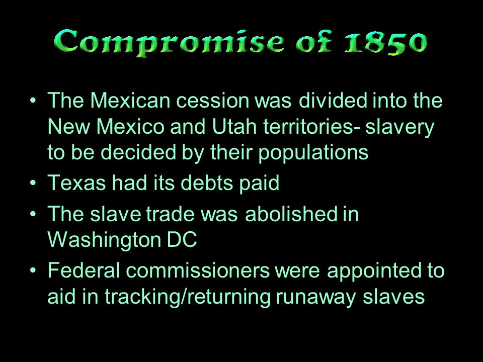 The Mexican cession was divided into the New Mexico and Utah territories- slavery to be decided by their populations Texas had its debts paid The slave trade was abolished in Washington DC Federal commissioners were appointed to aid in tracking/returning runaway slaves