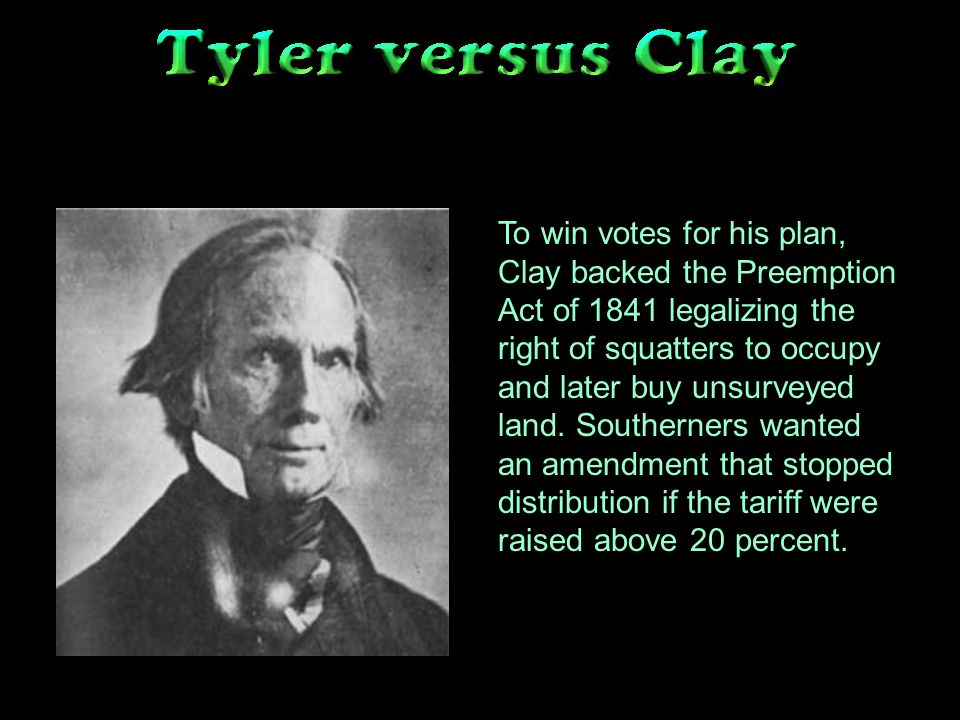 To win votes for his plan, Clay backed the Preemption Act of 1841 legalizing the right of squatters to occupy and later buy unsurveyed land.