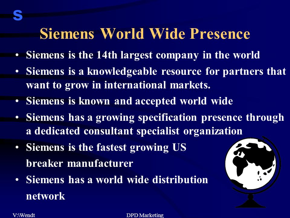 s V:\WendtDPD Marketing Siemens World Wide Presence Siemens is the 14th largest company in the world Siemens is a knowledgeable resource for partners that want to grow in international markets.