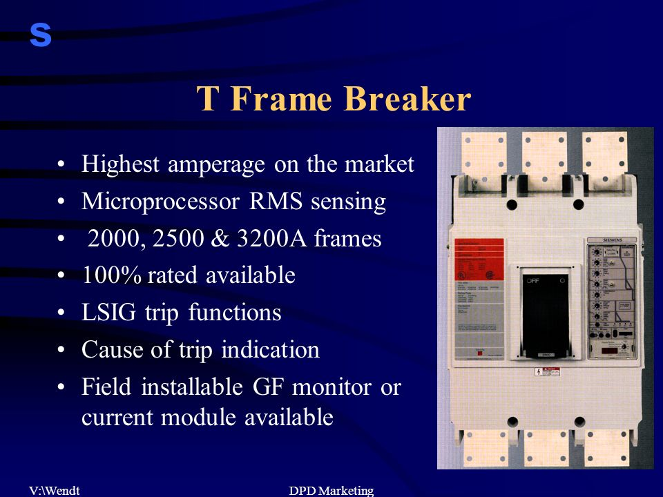 s V:\WendtDPD Marketing T Frame Breaker Highest amperage on the market Microprocessor RMS sensing 2000, 2500 & 3200A frames 100% rated available LSIG trip functions Cause of trip indication Field installable GF monitor or current module available