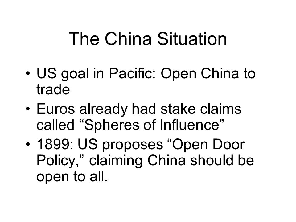 The China Situation US goal in Pacific: Open China to trade Euros already had stake claims called Spheres of Influence 1899: US proposes Open Door Policy, claiming China should be open to all.
