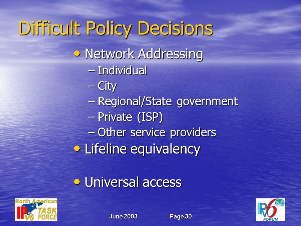 June 2003Page 30 Difficult Policy Decisions Network Addressing Network Addressing –Individual –City –Regional/State government –Private (ISP) –Other service providers Lifeline equivalency Lifeline equivalency Universal access Universal access