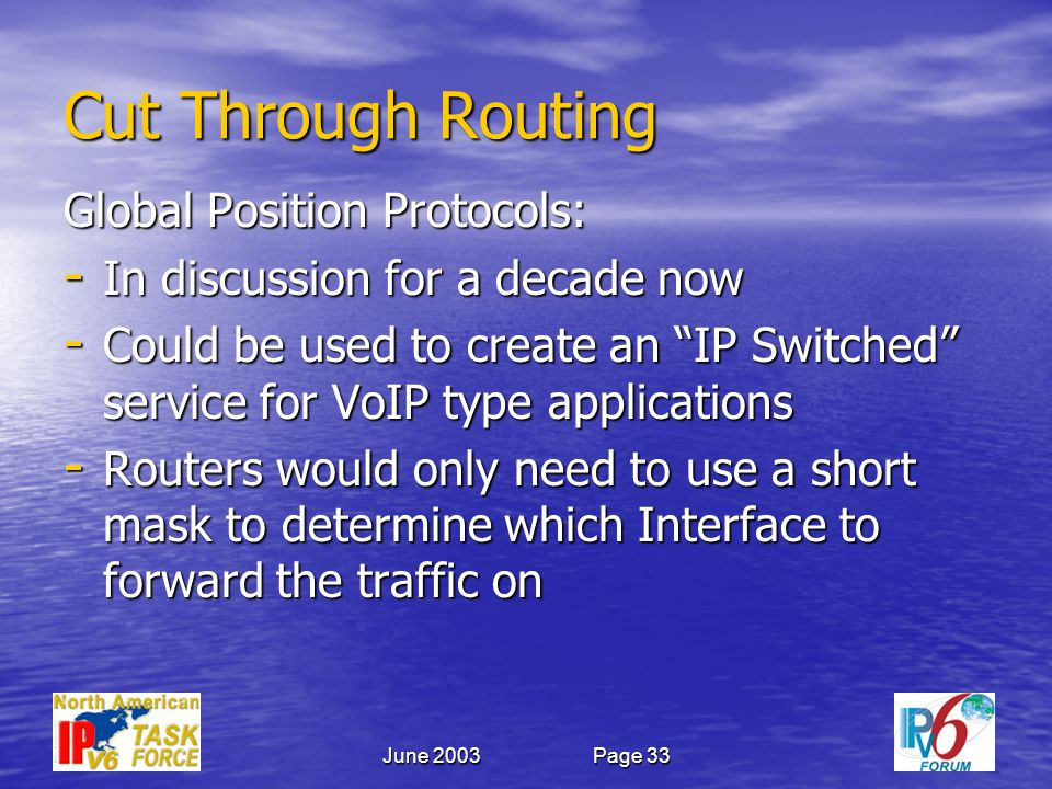 June 2003Page 33 Cut Through Routing Global Position Protocols: - In discussion for a decade now - Could be used to create an IP Switched service for VoIP type applications - Routers would only need to use a short mask to determine which Interface to forward the traffic on