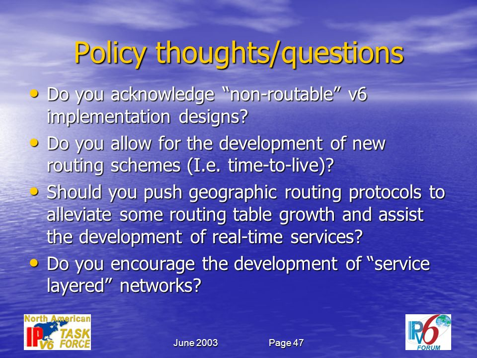 June 2003Page 47 Policy thoughts/questions Do you acknowledge non-routable v6 implementation designs.