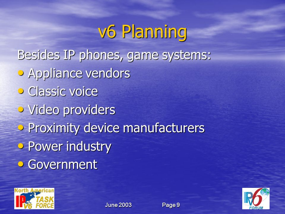 June 2003Page 9 v6 Planning Besides IP phones, game systems: Appliance vendors Appliance vendors Classic voice Classic voice Video providers Video providers Proximity device manufacturers Proximity device manufacturers Power industry Power industry Government Government