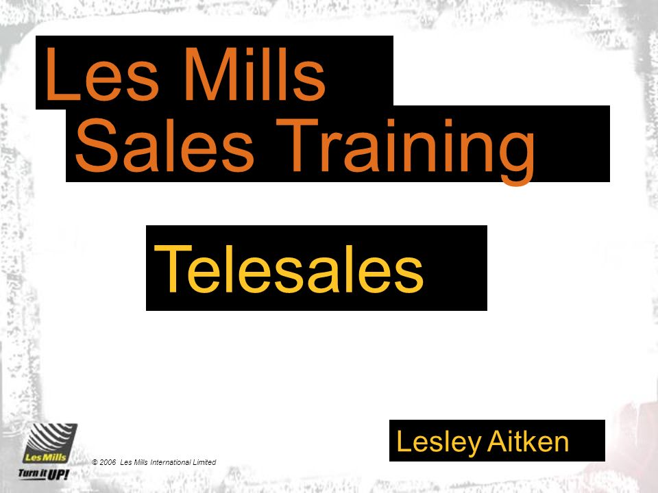 Telesales Lesley Aitken Les Mills Sales Training © 2006 Les Mills International Limited