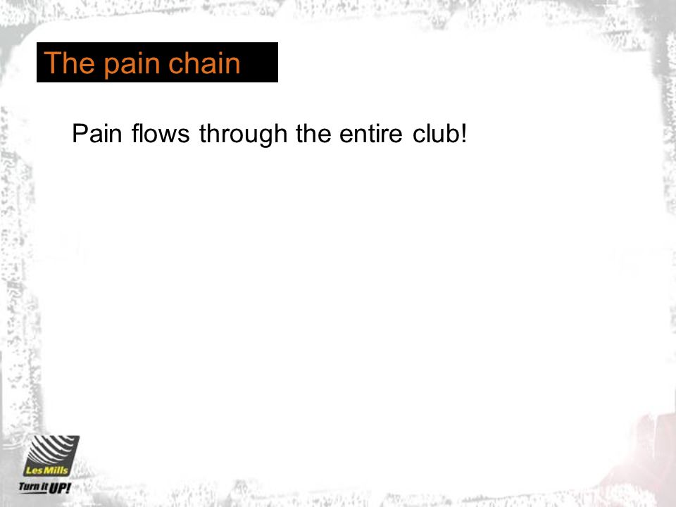 The pain chain Pain flows through the entire club!