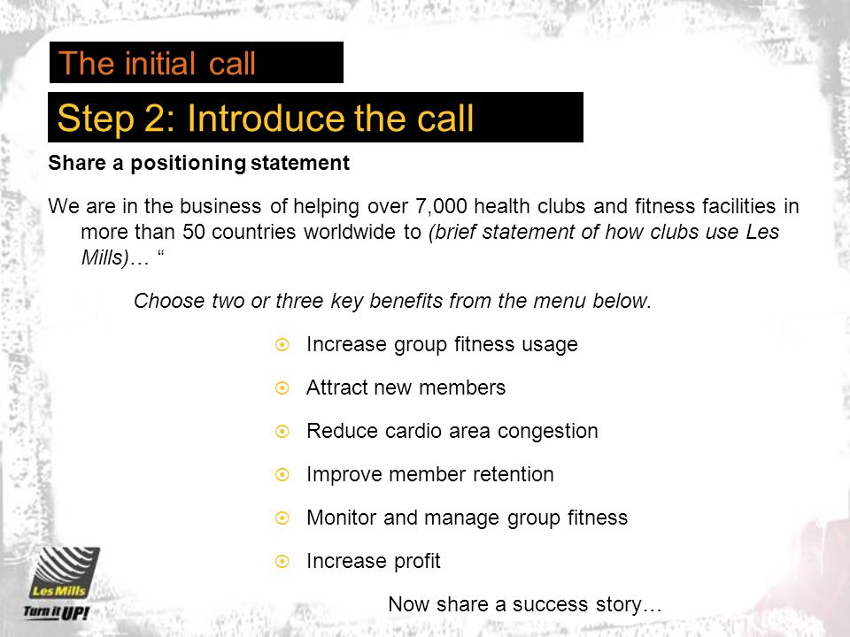 Step 2: Introduce the call Share a positioning statement We are in the business of helping over 7,000 health clubs and fitness facilities in more than 50 countries worldwide to (brief statement of how clubs use Les Mills)… Choose two or three key benefits from the menu below.