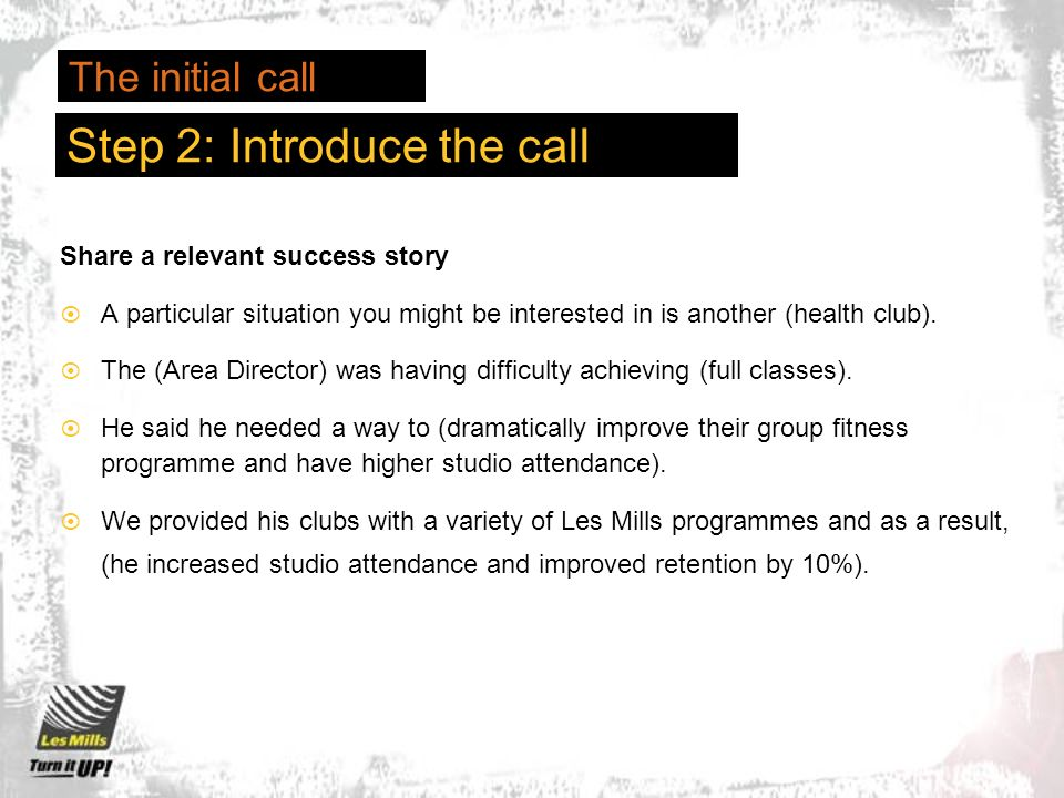 Step 2: Introduce the call Share a relevant success story A particular situation you might be interested in is another (health club).