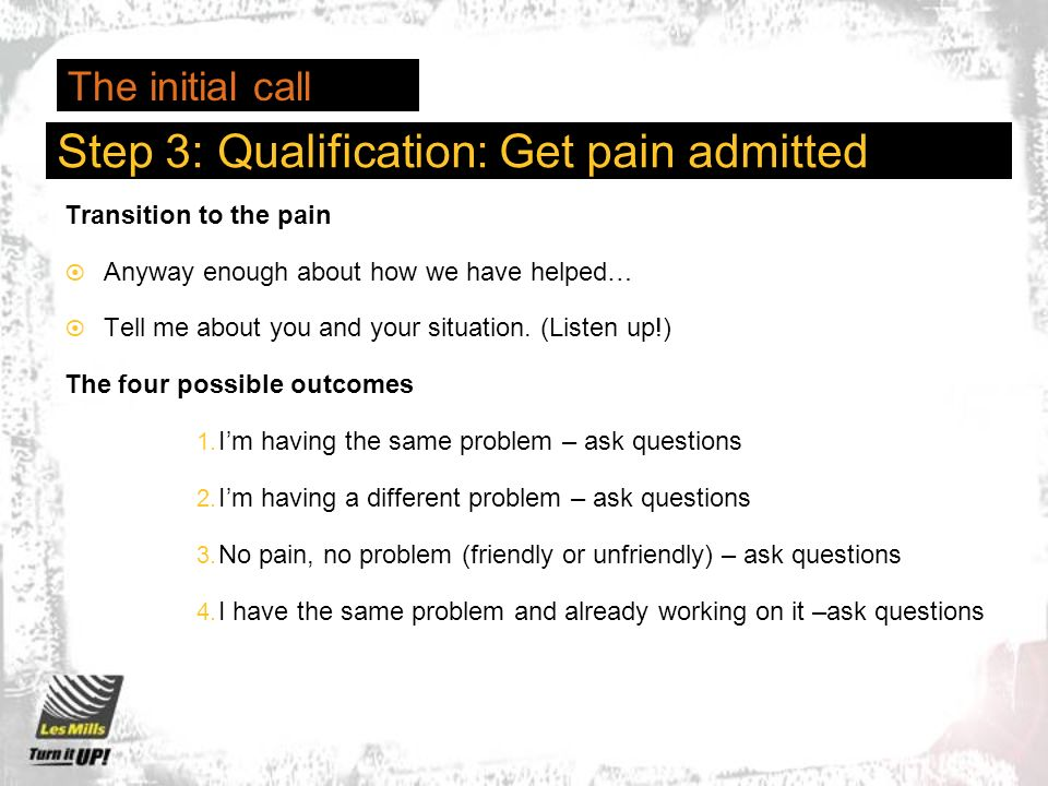 Step 3: Qualification: Get pain admitted Transition to the pain Anyway enough about how we have helped… Tell me about you and your situation.