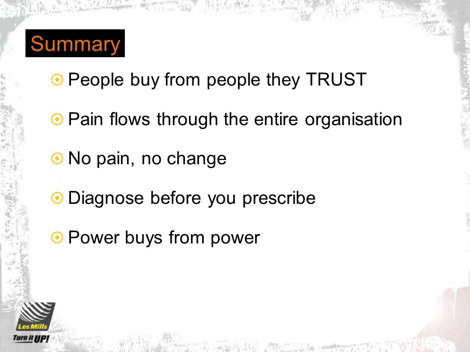 Summary People buy from people they TRUST Pain flows through the entire organisation No pain, no change Diagnose before you prescribe Power buys from power