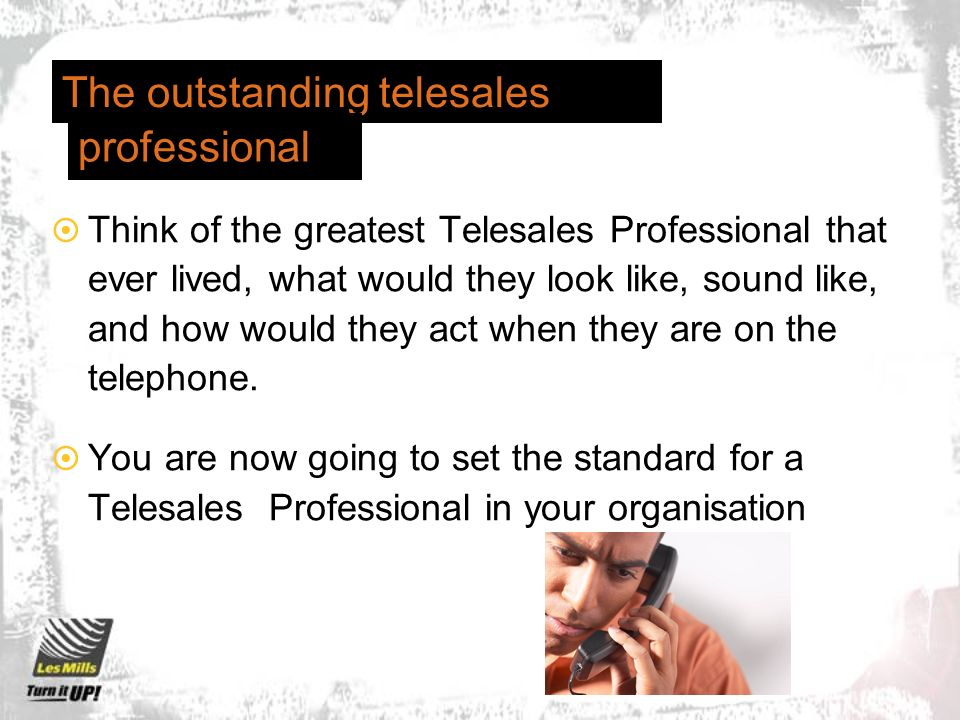 The outstanding telesales Think of the greatest Telesales Professional that ever lived, what would they look like, sound like, and how would they act when they are on the telephone.