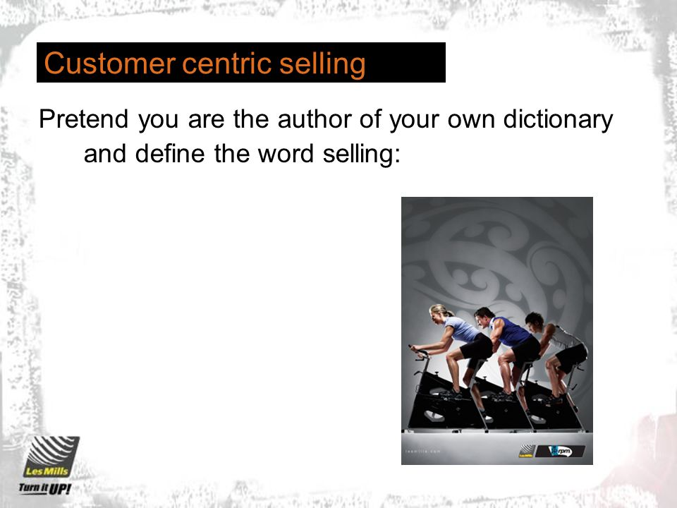 Customer centric selling Pretend you are the author of your own dictionary and define the word selling: