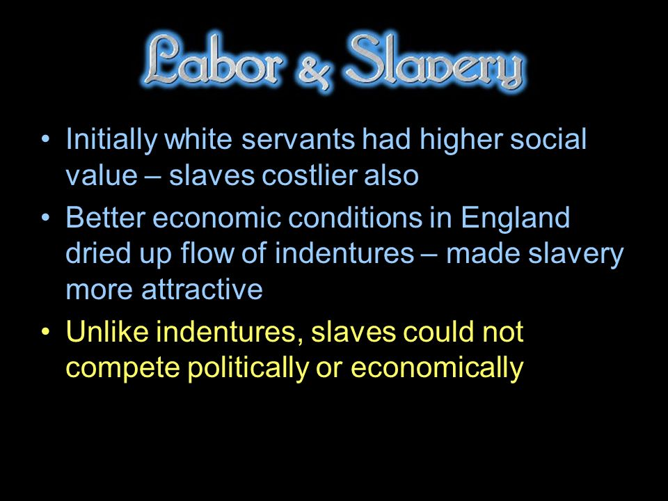Initially white servants had higher social value – slaves costlier also Better economic conditions in England dried up flow of indentures – made slavery more attractive Unlike indentures, slaves could not compete politically or economically