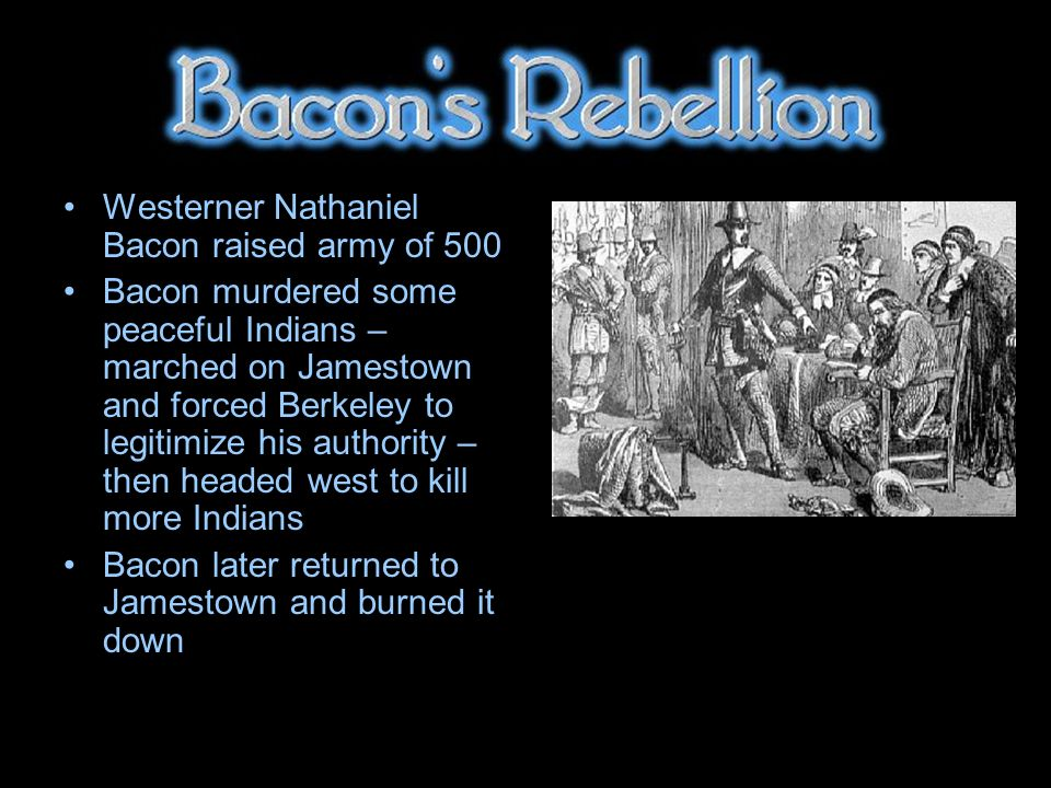 Westerner Nathaniel Bacon raised army of 500 Bacon murdered some peaceful Indians – marched on Jamestown and forced Berkeley to legitimize his authority – then headed west to kill more Indians Bacon later returned to Jamestown and burned it down