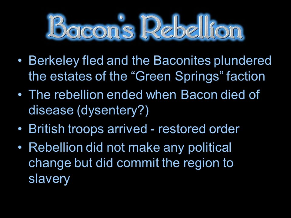 Berkeley fled and the Baconites plundered the estates of the Green Springs faction The rebellion ended when Bacon died of disease (dysentery ) British troops arrived - restored order Rebellion did not make any political change but did commit the region to slavery