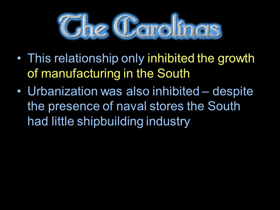 This relationship only inhibited the growth of manufacturing in the South Urbanization was also inhibited – despite the presence of naval stores the South had little shipbuilding industry