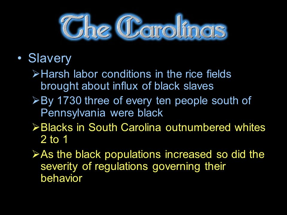 Slavery Harsh labor conditions in the rice fields brought about influx of black slaves By 1730 three of every ten people south of Pennsylvania were black Blacks in South Carolina outnumbered whites 2 to 1 As the black populations increased so did the severity of regulations governing their behavior