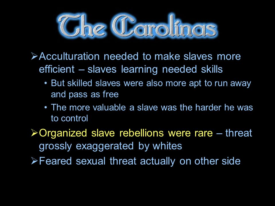 Acculturation needed to make slaves more efficient – slaves learning needed skills But skilled slaves were also more apt to run away and pass as free The more valuable a slave was the harder he was to control Organized slave rebellions were rare – threat grossly exaggerated by whites Feared sexual threat actually on other side