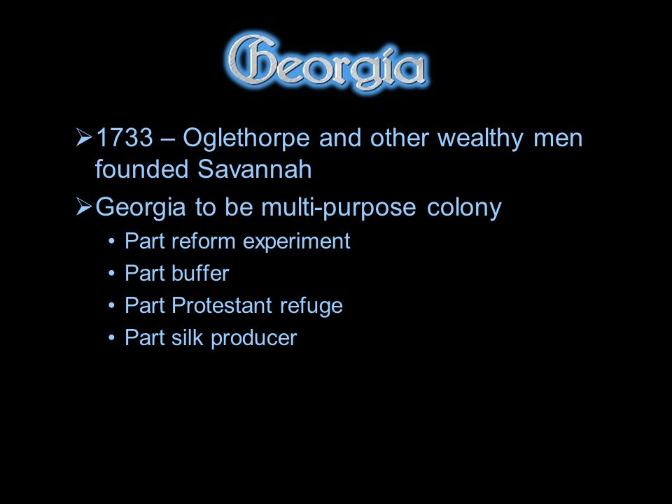 1733 – Oglethorpe and other wealthy men founded Savannah Georgia to be multi-purpose colony Part reform experiment Part buffer Part Protestant refuge Part silk producer