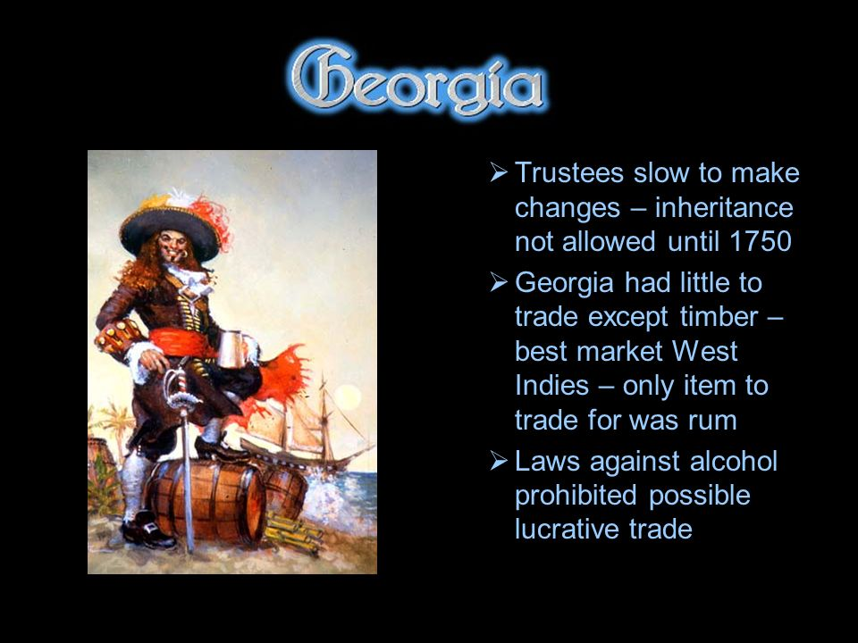 Trustees slow to make changes – inheritance not allowed until 1750 Georgia had little to trade except timber – best market West Indies – only item to trade for was rum Laws against alcohol prohibited possible lucrative trade