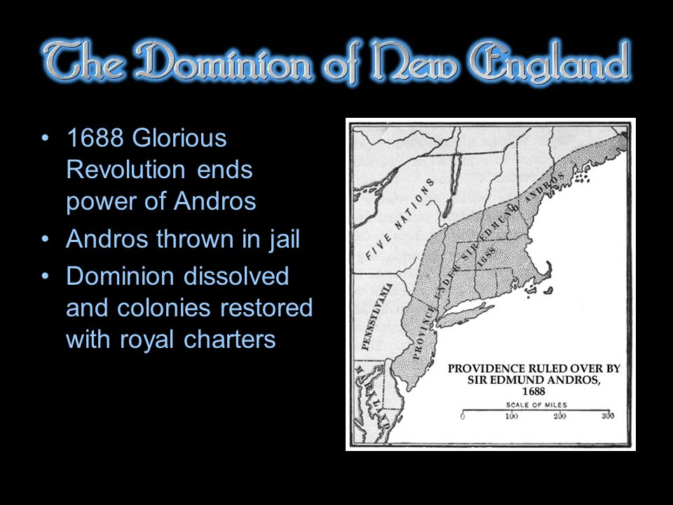 1688 Glorious Revolution ends power of Andros Andros thrown in jail Dominion dissolved and colonies restored with royal charters