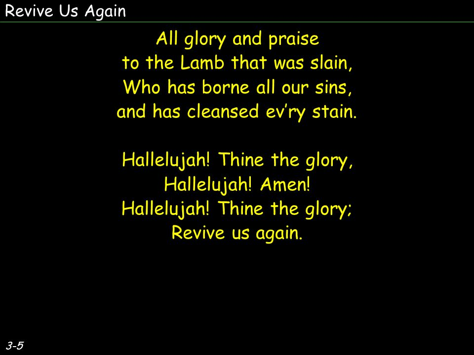 3-5 All glory and praise to the Lamb that was slain, Who has borne all our sins, and has cleansed evry stain.