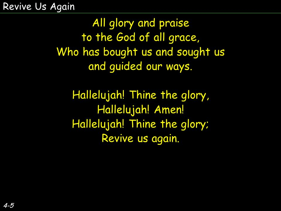 4-5 All glory and praise to the God of all grace, Who has bought us and sought us and guided our ways.