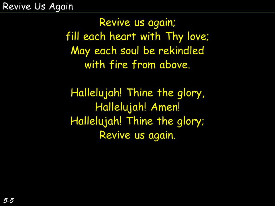 5-5 Revive us again; fill each heart with Thy love; May each soul be rekindled with fire from above.
