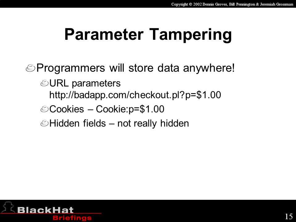 Copyright © 2002 Dennis Groves, Bill Pennington & Jeremiah Grossman 15 Parameter Tampering Programmers will store data anywhere.