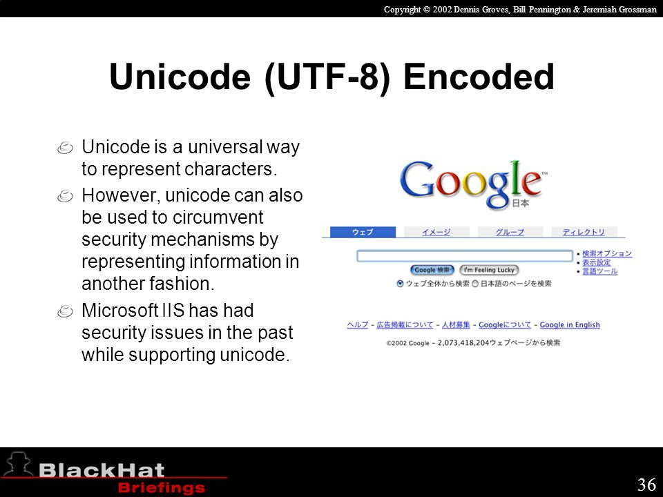 Copyright © 2002 Dennis Groves, Bill Pennington & Jeremiah Grossman 36 Unicode (UTF-8) Encoded Unicode is a universal way to represent characters.