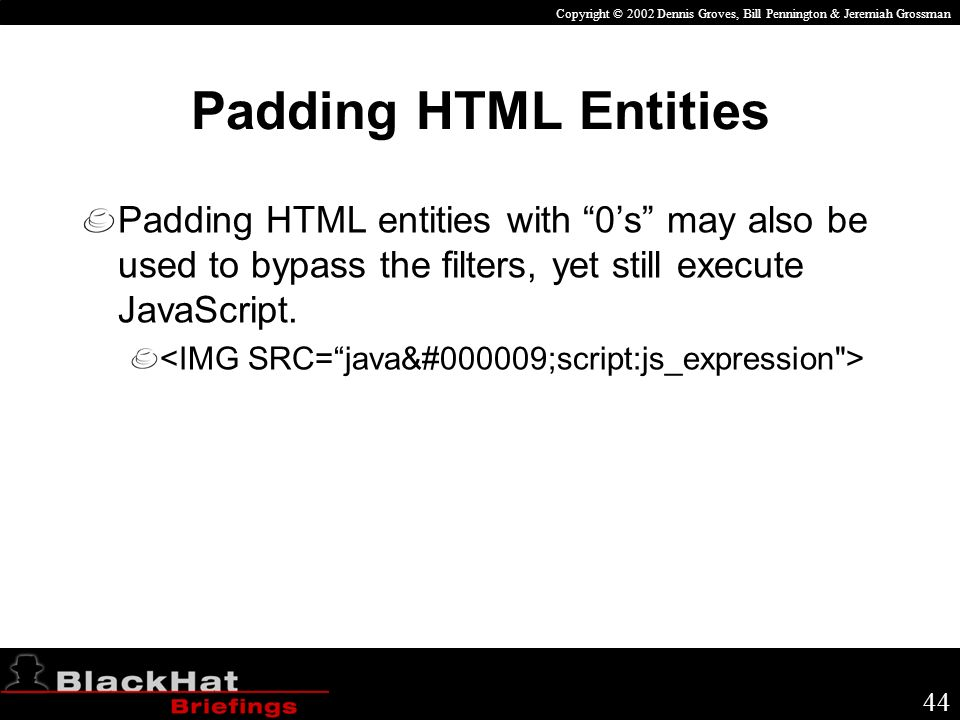 Copyright © 2002 Dennis Groves, Bill Pennington & Jeremiah Grossman 44 Padding HTML Entities Padding HTML entities with 0s may also be used to bypass the filters, yet still execute JavaScript.