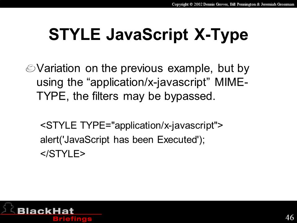 Copyright © 2002 Dennis Groves, Bill Pennington & Jeremiah Grossman 46 STYLE JavaScript X-Type Variation on the previous example, but by using the application/x-javascript MIME- TYPE, the filters may be bypassed.