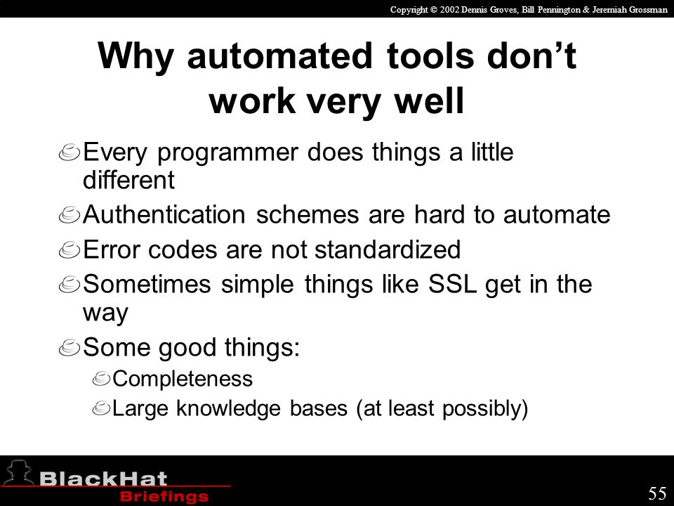 Copyright © 2002 Dennis Groves, Bill Pennington & Jeremiah Grossman 55 Why automated tools dont work very well Every programmer does things a little different Authentication schemes are hard to automate Error codes are not standardized Sometimes simple things like SSL get in the way Some good things: Completeness Large knowledge bases (at least possibly)