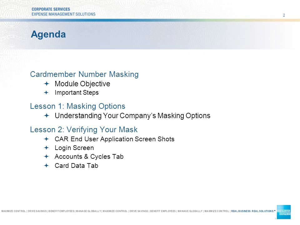 2 Agenda Cardmember Number Masking Module Objective Important Steps Lesson 1: Masking Options Understanding Your Companys Masking Options Lesson 2: Verifying Your Mask CAR End User Application Screen Shots Login Screen Accounts & Cycles Tab Card Data Tab