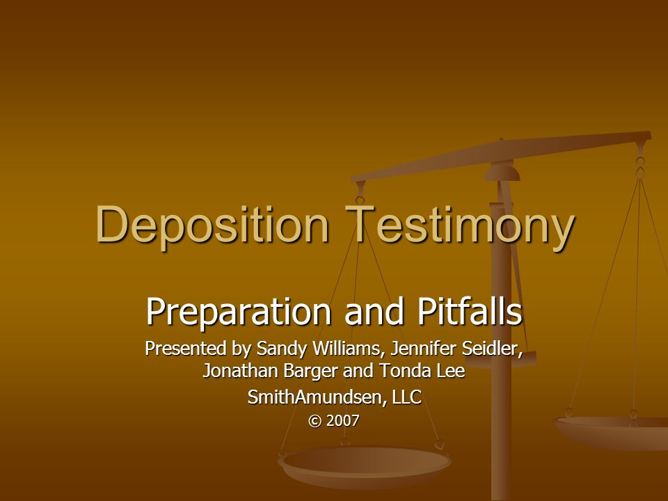 Deposition Testimony Preparation and Pitfalls Presented by Sandy Williams, Jennifer Seidler, Jonathan Barger and Tonda Lee SmithAmundsen, LLC © 2007